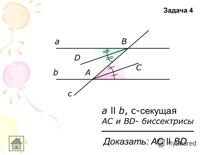 а ll b, с- секуща я АС и ВD- биссектрисы Доказать: АС ll ВD а b c А С В D Задача 4