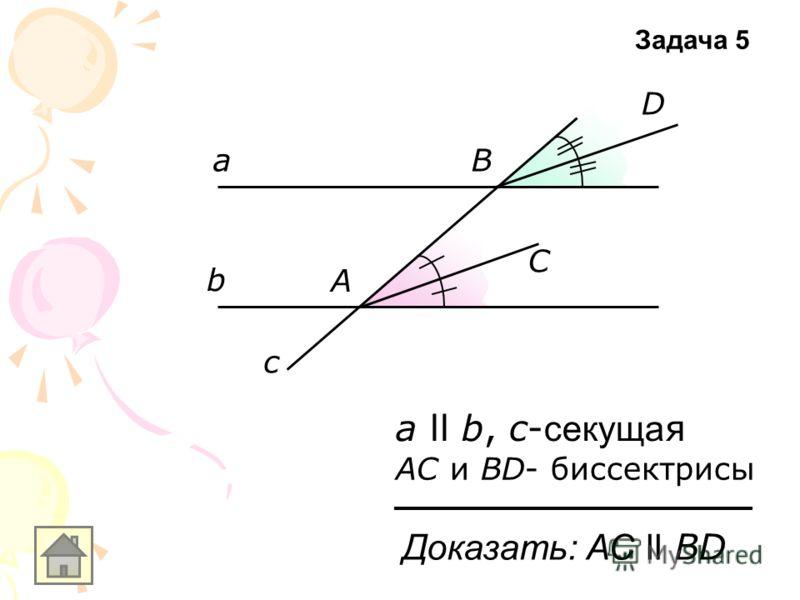 а b c а ll b, с- секуща я АС и ВD- биссектрисы А С В D Доказать: АС ll ВD Задача 5