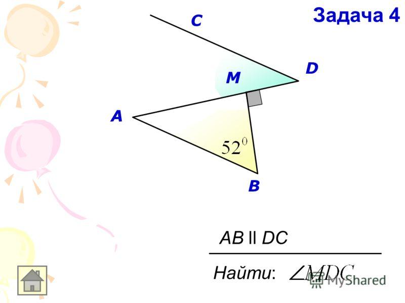 A B C D M Найти: AB ll DC Задача 4 A D