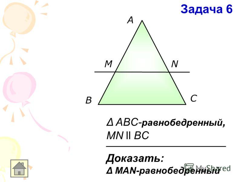 A В С MN Доказать: Δ MAN-равнобедренный Δ ABC- равнобедренный, MN ll BC Задача 6