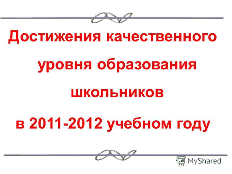 Достижения качественного уровня образования школьников в 2011-2012 учебном году