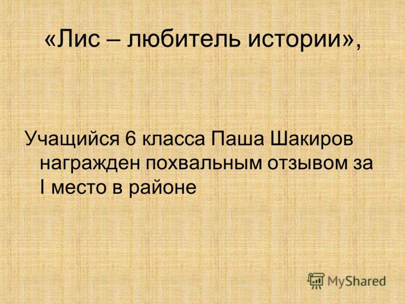 «Лис – любитель истории», Учащийся 6 класса Паша Шакиров награжден похвальным отзывом за I место в районе