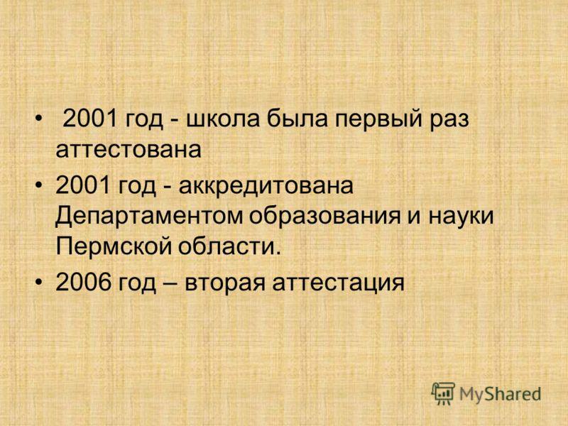 2001 год - школа была первый раз аттестована 2001 год - аккредитована Департаментом образования и науки Пермской области. 2006 год – вторая аттестация