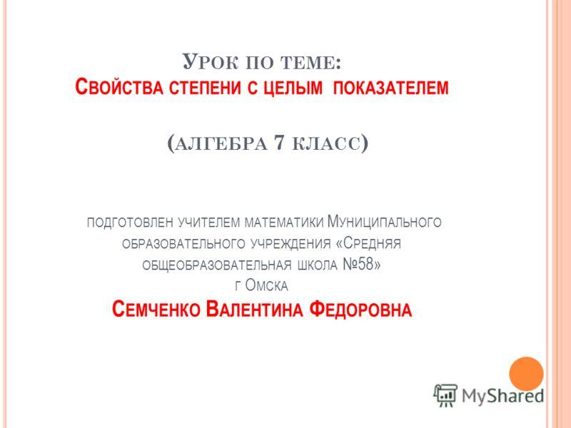 У РОК ПО ТЕМЕ : С ВОЙСТВА СТЕПЕНИ С ЦЕЛЫМ ПОКАЗАТЕЛЕМ ( АЛГЕБРА 7 КЛАСС ) ПОДГОТОВЛЕН УЧИТЕЛЕМ МАТЕМАТИКИ М УНИЦИПАЛЬНОГО ОБРАЗОВАТЕЛЬНОГО УЧРЕЖДЕНИЯ «С РЕДНЯЯ ОБЩЕОБРАЗОВАТЕЛЬНАЯ ШКОЛА 58» Г О МСКА С ЕМЧЕНКО В АЛЕНТИНА Ф ЕДОРОВНА