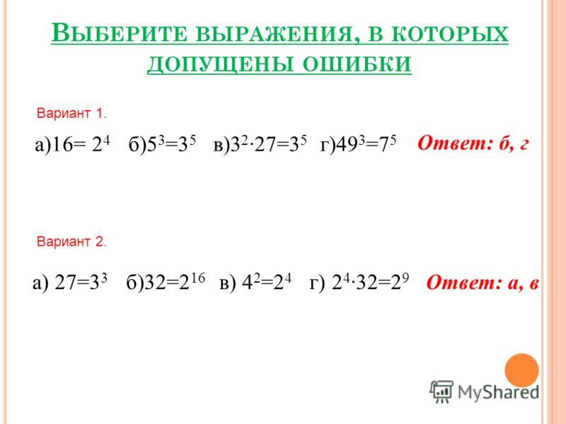 В ЫБЕРИТЕ ВЫРАЖЕНИЯ, В КОТОРЫХ ДОПУЩЕНЫ ОШИБКИ Вариант 1. а)16= 2 4 б)5 3 =3 5 в)3 2 ·27=3 5 г)49 3 =7 5 Вариант 2. а) 27=3 3 б)32=2 16 в) 4 2 =2 4 г) 2 4 ·32=2 9 Ответ: б, г Ответ: а, в