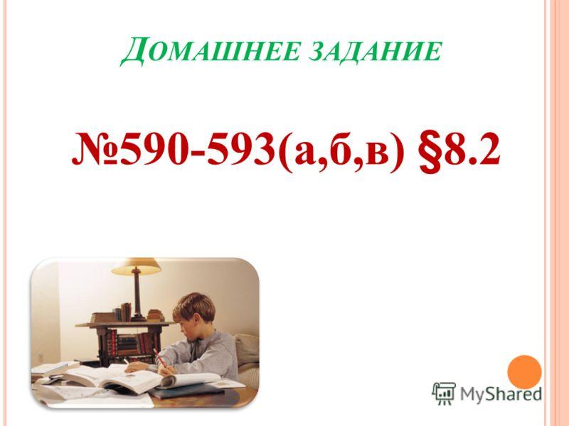 Д ОМАШНЕЕ ЗАДАНИЕ 590-593(а,б,в) §8.2