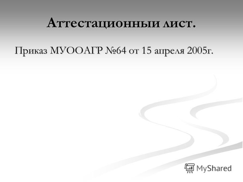 Аттестационныи лист. Приказ МУООАГР 64 от 15 апреля 2005г.