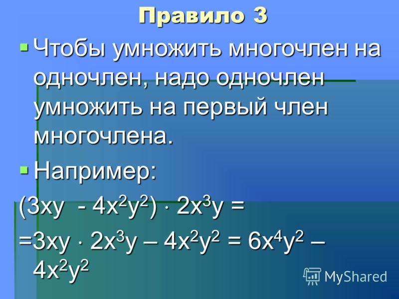 Правило 3 Чтобы умножить многочлен на одночлен, надо одночлен умножить на первый член многочлена. Чтобы умножить многочлен на одночлен, надо одночлен умножить на первый член многочлена. Например: Например: (3ху - 4х 2 у 2 ) 2х 3 у = =3ху 2х 3 у – 4х