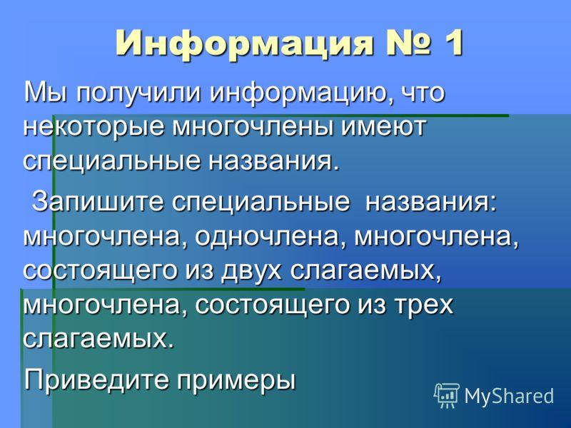 Информация 1 Мы получили информацию, что некоторые многочлены имеют специальные названия. Запишите специальные названия: многочлена, одночлена, многочлена, состоящего из двух слагаемых, многочлена, состоящего из трех слагаемых. Запишите специальные н