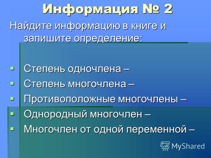Информация 2 Найдите информацию в книге и запишите определение: Степень одночлена – Степень одночлена – Степень многочлена – Степень многочлена – Противоположные многочлены – Противоположные многочлены – Однородный многочлен – Однородный многочлен –