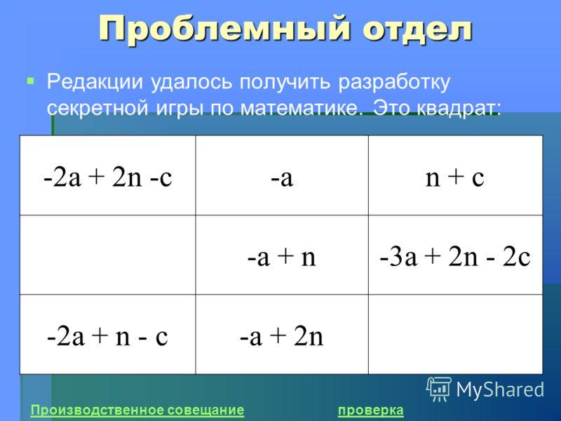 Проблемный отдел Редакции удалось получить разработку секретной игры по математике. Это квадрат: Производственное совещаниепроверка -2а + 2n -c-a-an + с -a + n-3a + 2n - 2c -2a + n - c-a + 2n