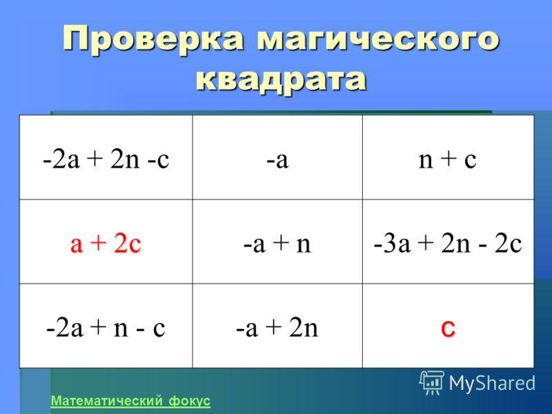 Проверка магического квадрата -2а + 2n -c-a-an + с а + 2с -a + n-3a + 2n - 2c -2a + n - c-a + 2nс Математический фокус