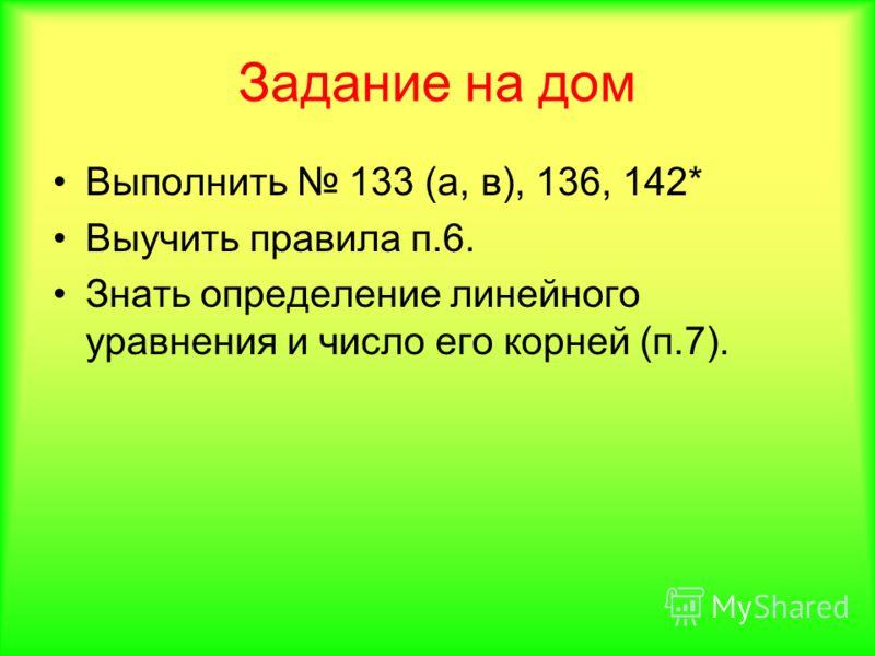 Задание на дом Выполнить 133 (а, в), 136, 142* Выучить правила п.6. Знать определение линейного уравнения и число его корней (п.7).