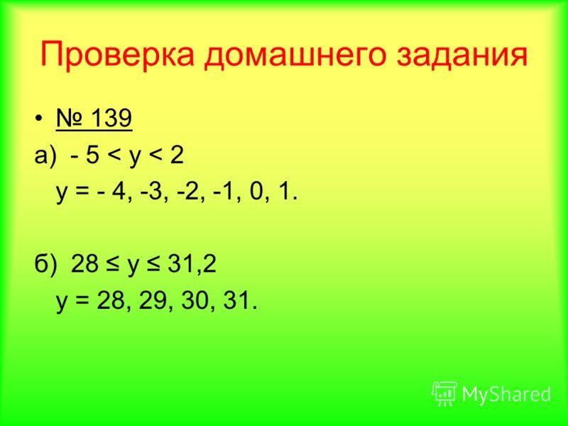 Проверка домашнего задания 139 а) - 5 < y < 2 у = - 4, -3, -2, -1, 0, 1. б) 28 у 31,2 у = 28, 29, 30, 31.