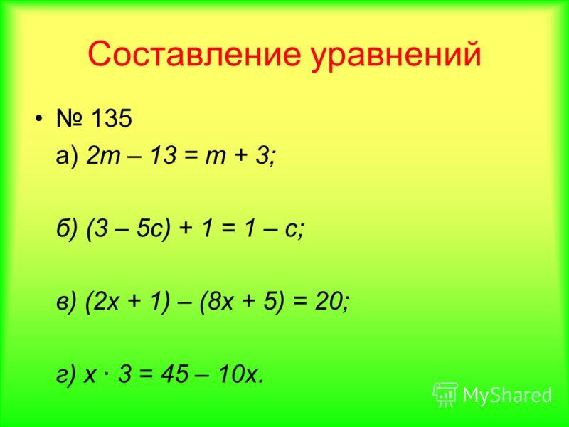 Составление уравнений 135 а) 2т – 13 = т + 3; б) (3 – 5с) + 1 = 1 – с; в) (2х + 1) – (8х + 5) = 20; г) х 3 = 45 – 10х.