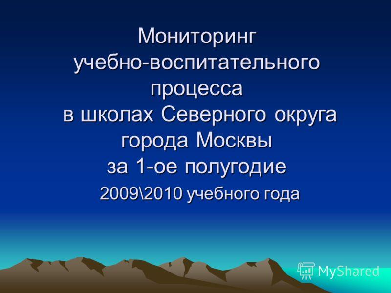 Мониторинг учебно-воспитательного процесса в школах Северного округа города Москвы за 1-ое полугодие 2009\2010 учебного года