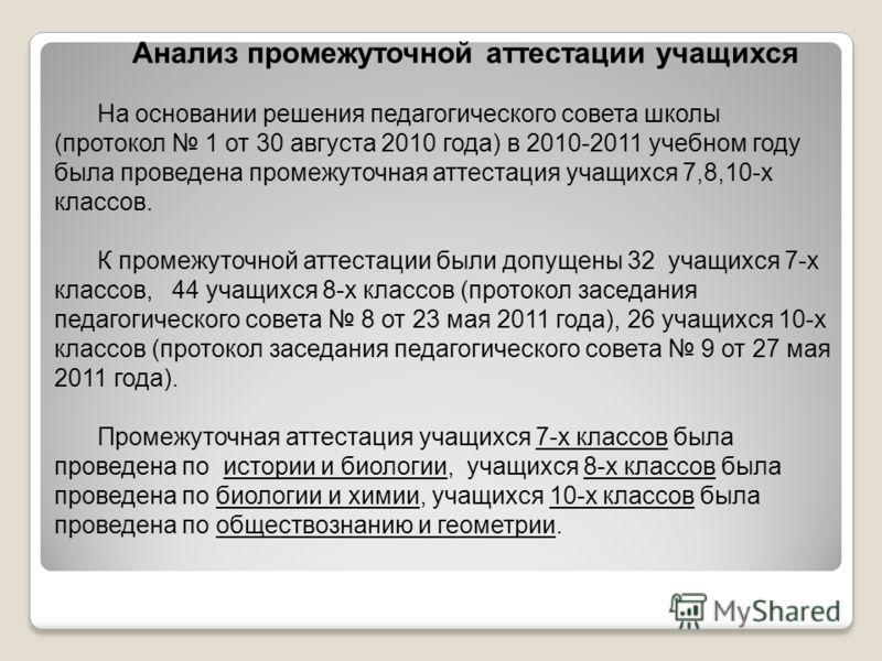 Анализ промежуточной аттестации учащихся На основании решения педагогического совета школы (протокол 1 от 30 августа 2010 года) в 2010-2011 учебном году была проведена промежуточная аттестация учащихся 7,8,10-х классов. К промежуточной аттестации был