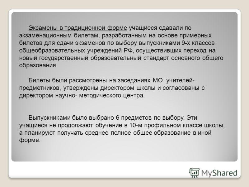 Экзамены в традиционной форме учащиеся сдавали по экзаменационным билетам, разработанным на основе примерных билетов для сдачи экзаменов по выбору выпускниками 9-х классов общеобразовательных учреждений РФ, осуществивших переход на новый государствен