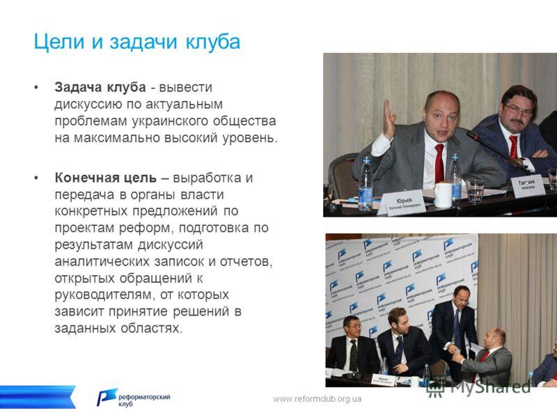 Цели и задачи клуба Задача клуба - вывести дискуссию по актуальным проблемам украинского общества на максимально высокий уровень. Конечная цель – выработка и передача в органы власти конкретных предложений по проектам реформ, подготовка по результата