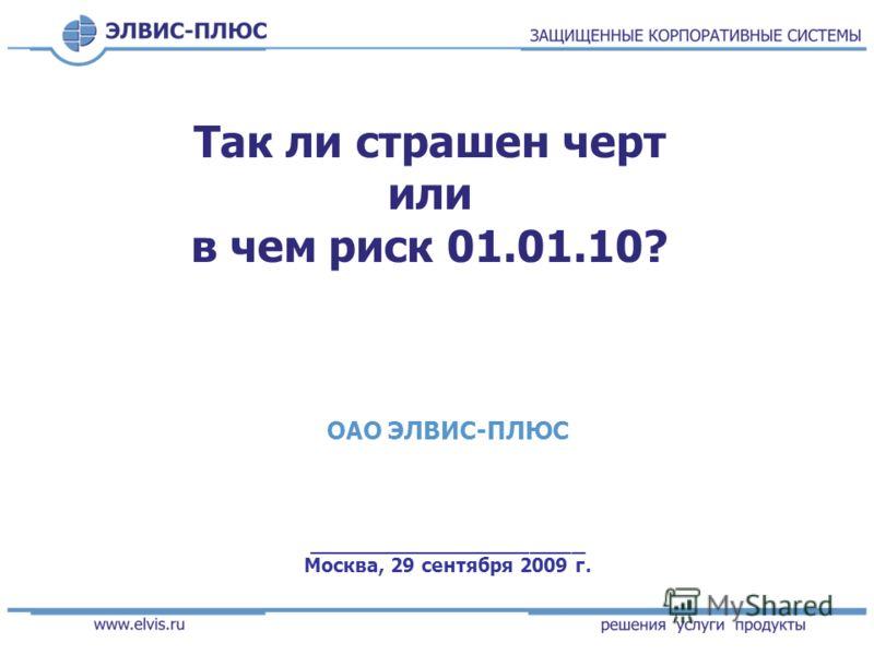 Так ли страшен черт или в чем риск 01.01.10? ОАО ЭЛВИС-ПЛЮС ____________________ Москва, 29 сентября 2009 г.