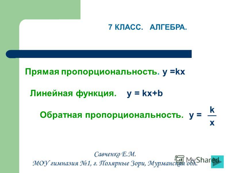 Прямая пропорциональность. y =kx Линейная функция. y = kx+b Обратная пропорциональность. y = k x 7 КЛАСС. АЛГЕБРА. Савченко Е.М. МОУ гимназия 1, г. Полярные Зори, Мурманская обл.