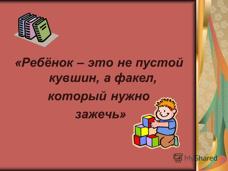 «Ребёнок – это не пустой кувшин, а факел, который нужно зажечь»