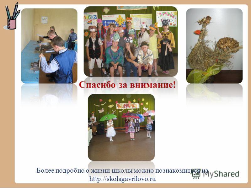 Спасибо за внимание! Более подробно о жизни школы можно познакомиться на http://skolagavrilovo.ru