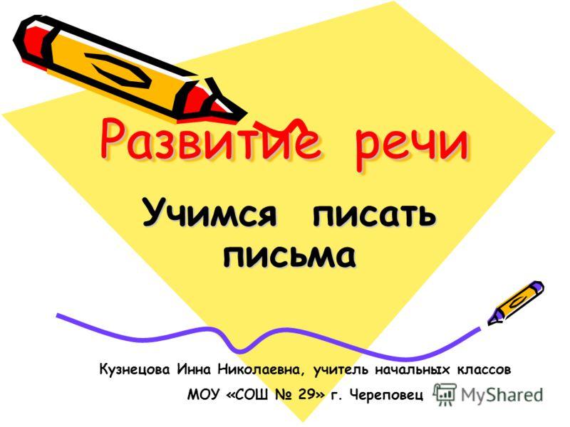 Развитие речи Учимся писать письма Кузнецова Инна Николаевна, учитель начальных классов МОУ «СОШ 29» г. Череповец