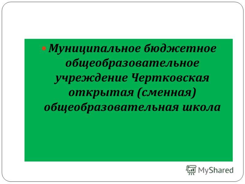Муниципальное бюджетное общеобразовательное учреждение Чертковская открытая ( сменная ) общеобразовательная школа