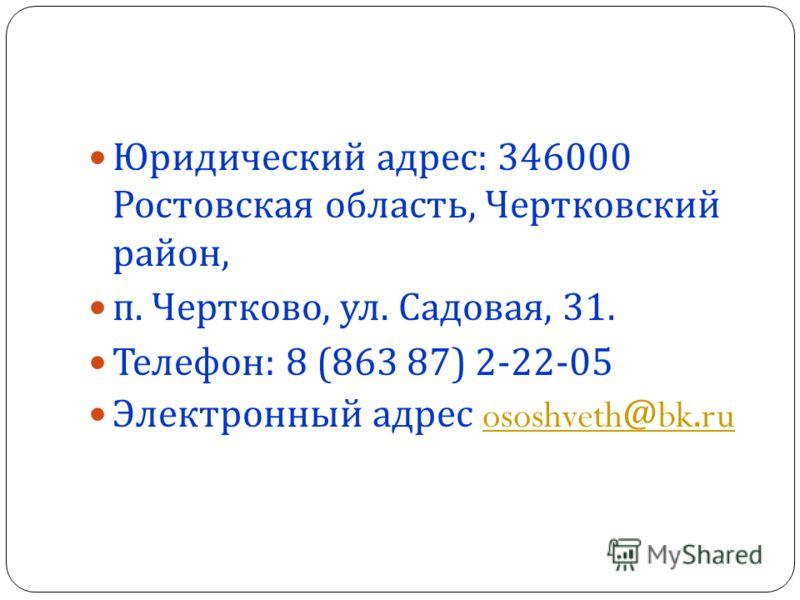 Юридический адрес : 346000 Ростовская область, Чертковский район, п. Чертково, ул. Садовая, 31. Телефон : 8 (863 87) 2-22-05 Электронный адрес ososhveth@bk.ruososhveth@bk.ru