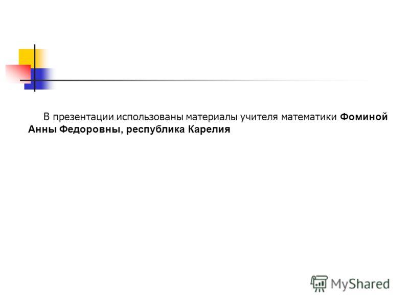В презентации использованы материалы учителя математики Фоминой Анны Федоровны, республика Карелия