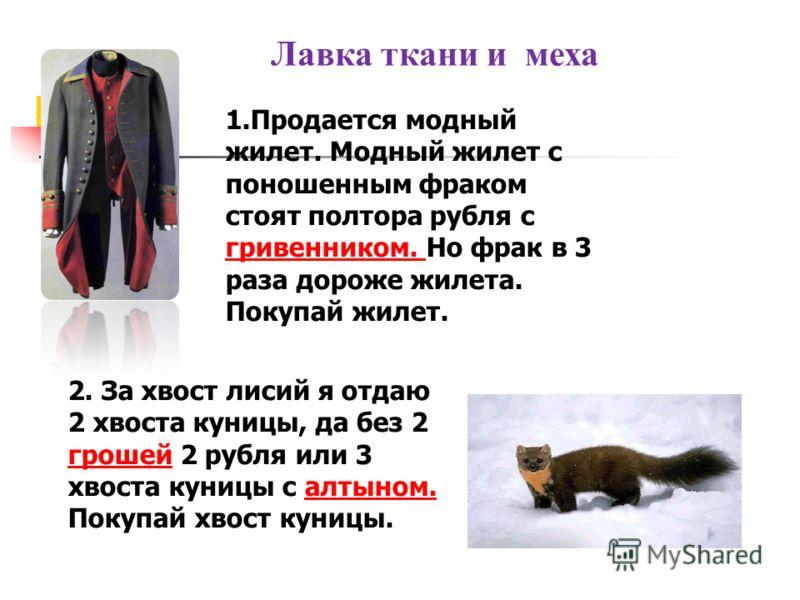Лавка ткани и меха 1.Продается модный жилет. Модный жилет с поношенным фраком стоят полтора рубля с гривенником. Но фрак в 3 раза дороже жилета. гривенником. Покупай жилет. 2. За хвост лисий я отдаю 2 хвоста куницы, да без 2 грошей 2 рубля или 3 хвос