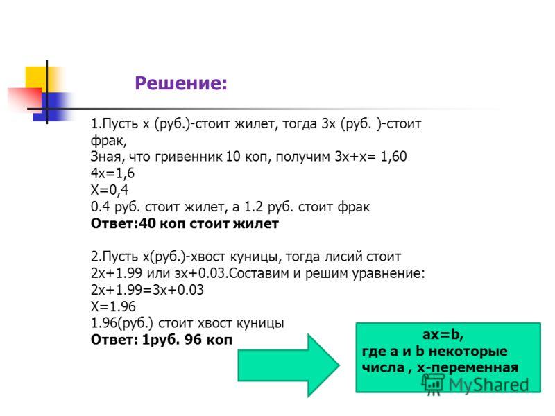 Решение: 1.Пусть х (руб.)-стоит жилет, тогда 3х (руб. )-стоит фрак, Зная, что гривенник 10 коп, получим 3х+х= 1,60 4х=1,6 Х=0,4 0.4 руб. стоит жилет, а 1.2 руб. стоит фрак Ответ:40 коп стоит жилет 2.Пусть х(руб.)-хвост куницы, тогда лисий стоит 2х+1.