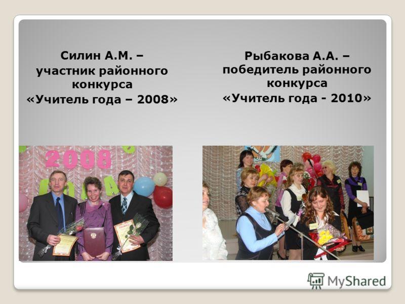 Силин А.М. – участник районного конкурса «Учитель года – 2008» Рыбакова А.А. – победитель районного конкурса «Учитель года - 2010»