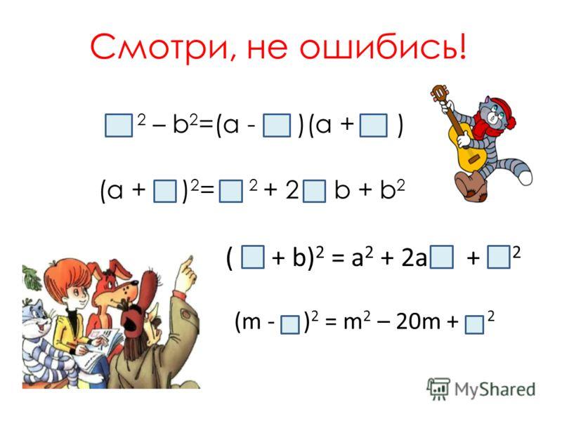 Смотри, не ошибись! 2 – b 2 =(а - )(а + ) (а + ) 2 = 2 + 2 b + b 2 ( + b) 2 = а 2 + 2а + 2 (m - ) 2 = m 2 – 20m + 2