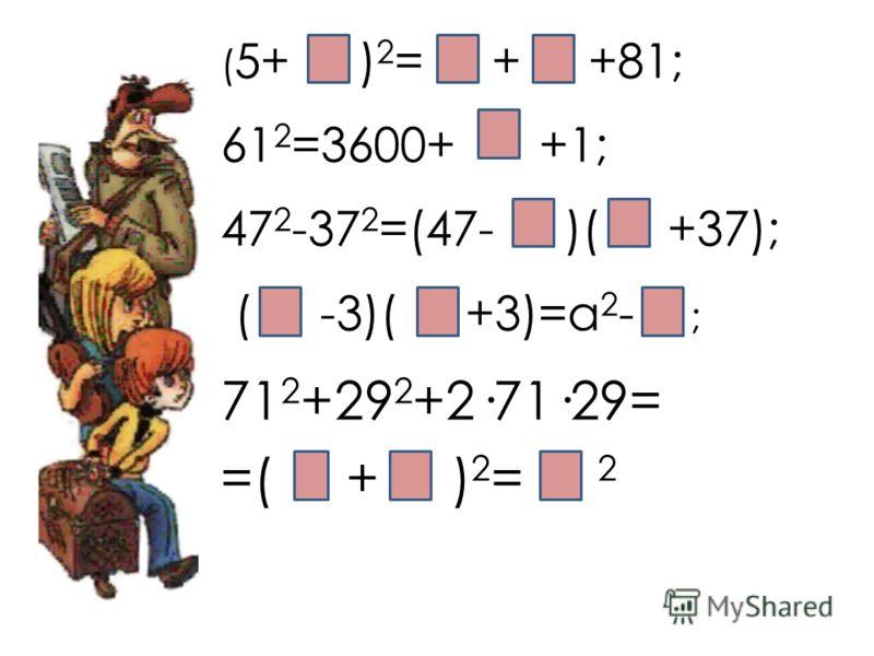 ( 5+ ) 2 = + +81; 61 2 =3600+ +1; 47 2 -37 2 =(47- )( +37); ( -3)( +3)=а 2 - ; 71 2 +29 2 +2·71·29= =( + ) 2 = 2