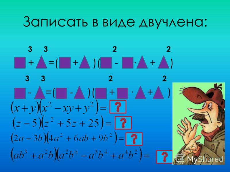 Записать в виде двучлена: 3 3 2 2 + =( + )( - · + ) 3 3 2 2 - =( - )( + · + )