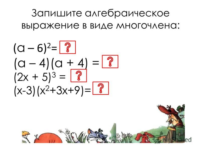 Запишите алгебраическое выражение в виде многочлена: ( а – 6) 2 = (а – 4)(а + 4) = (2х + 5) 3 = (х-3)(х 2 +3х+9)=