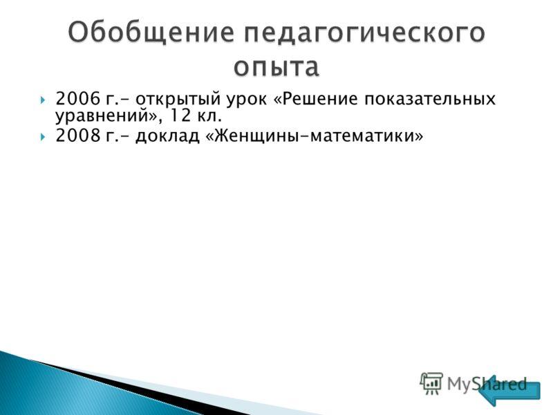 2006 г.- открытый урок «Решение показательных уравнений», 12 кл. 2008 г.- доклад «Женщины-математики»