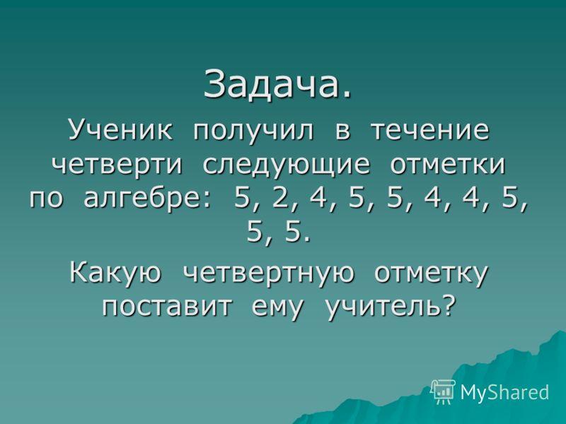 Задача. Ученик получил в течение четверти следующие отметки по алгебре: 5, 2, 4, 5, 5, 4, 4, 5, 5, 5. Какую четвертную отметку поставит ему учитель?