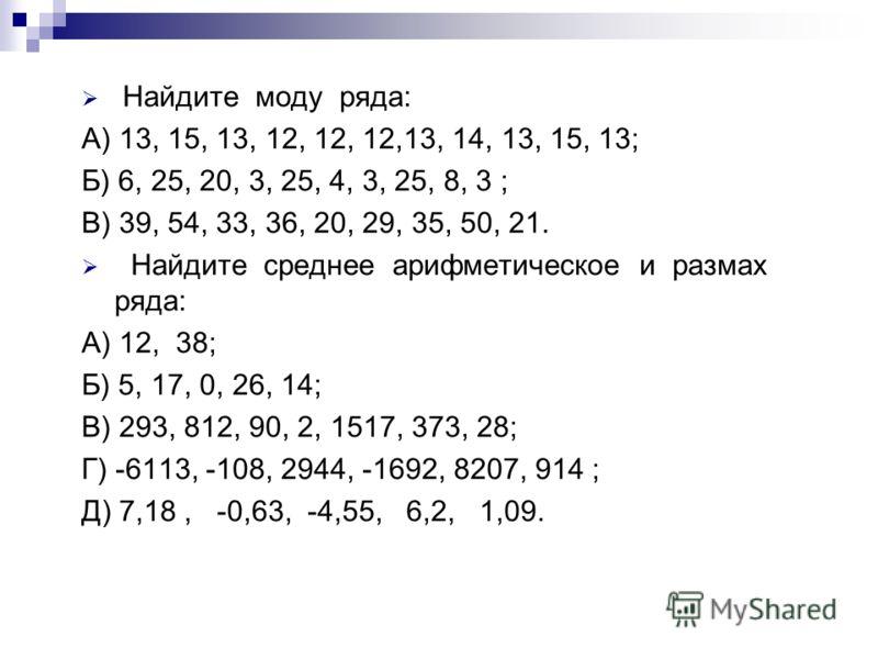Найдите моду ряда: А) 13, 15, 13, 12, 12, 12,13, 14, 13, 15, 13; Б) 6, 25, 20, 3, 25, 4, 3, 25, 8, 3 ; В) 39, 54, 33, 36, 20, 29, 35, 50, 21. Найдите среднее арифметическое и размах ряда: А) 12, 38; Б) 5, 17, 0, 26, 14; В) 293, 812, 90, 2, 1517, 373,