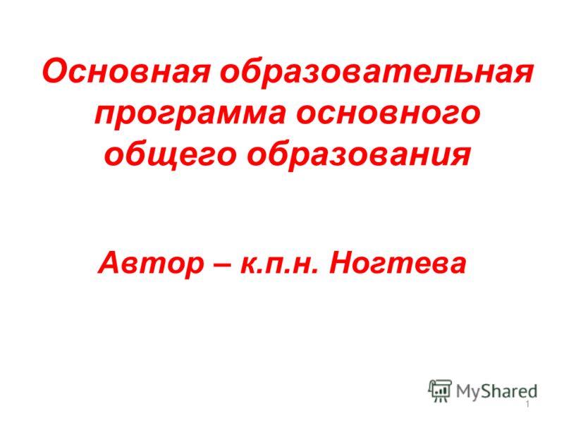 1 Основная образовательная программа основного общего образования Автор – к.п.н. Ногтева