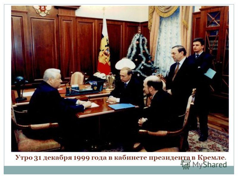 Утро 31 декабря 1999 года в кабинете президента в Кремле.