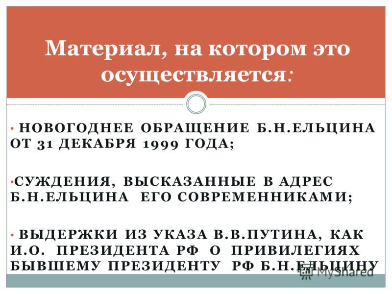 НОВОГОДНЕЕ ОБРАЩЕНИЕ Б.Н.ЕЛЬЦИНА ОТ 31 ДЕКАБРЯ 1999 ГОДА; СУЖДЕНИЯ, ВЫСКАЗАННЫЕ В АДРЕС Б.Н.ЕЛЬЦИНА ЕГО СОВРЕМЕННИКАМИ; ВЫДЕРЖКИ ИЗ УКАЗА В.В.ПУТИНА, КАК И.О. ПРЕЗИДЕНТА РФ О ПРИВИЛЕГИЯХ БЫВШЕМУ ПРЕЗИДЕНТУ РФ Б.Н.ЕЛЬЦИНУ Материал, на котором это осущ