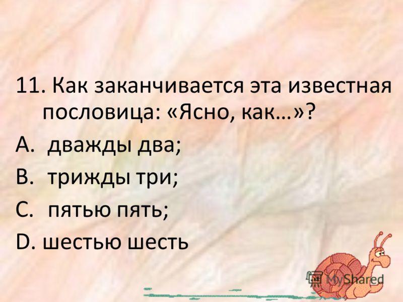 11. Как заканчивается эта известная пословица: «Ясно, как…»? A. дважды два; B. трижды три; C. пятью пять; D.шестью шесть
