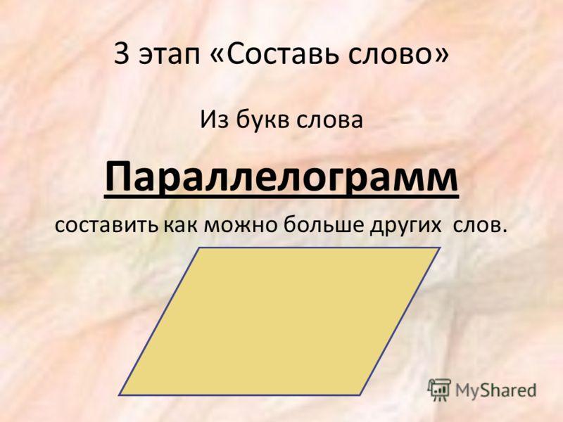 3 этап «Составь слово» Из букв слова Параллелограмм составить как можно больше других слов.