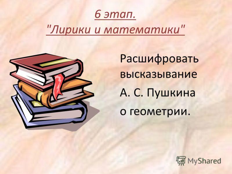 6 этап. Лирики и математики Расшифровать высказывание А. С. Пушкина о геометрии.