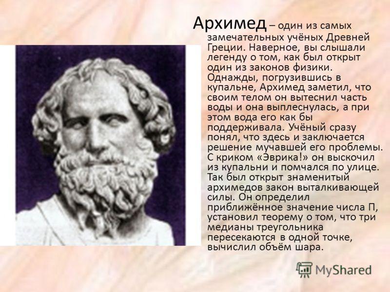 Архимед – один из самых замечательных учёных Древней Греции. Наверное, вы слышали легенду о том, как был открыт один из законов физики. Однажды, погрузившись в купальне, Архимед заметил, что своим телом он вытеснил часть воды и она выплеснулась, а пр