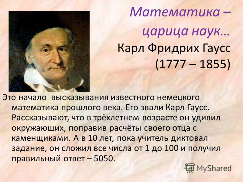 Математика – царица наук… Карл Фридрих Гаусс (1777 – 1855) Это начало высказывания известного немецкого математика прошлого века. Его звали Карл Гаусс. Рассказывают, что в трёхлетнем возрасте он удивил окружающих, поправив расчёты своего отца с камен