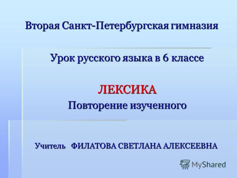 Вторая Санкт-Петербургская гимназия Урок русского языка в 6 классе ЛЕКСИКА Повторение изученного Учитель ФИЛАТОВА СВЕТЛАНА АЛЕКСЕЕВНА
